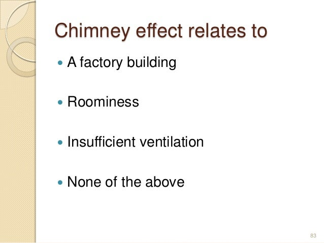 Chimney effect relates to  A factory building  Roominess  Insufficient ventilation  None of the above 83