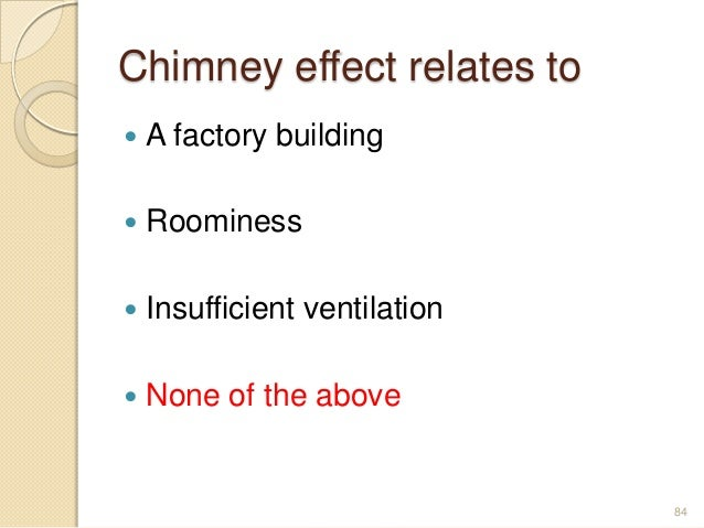 Chimney effect relates to  A factory building  Roominess  Insufficient ventilation  None of the above 84