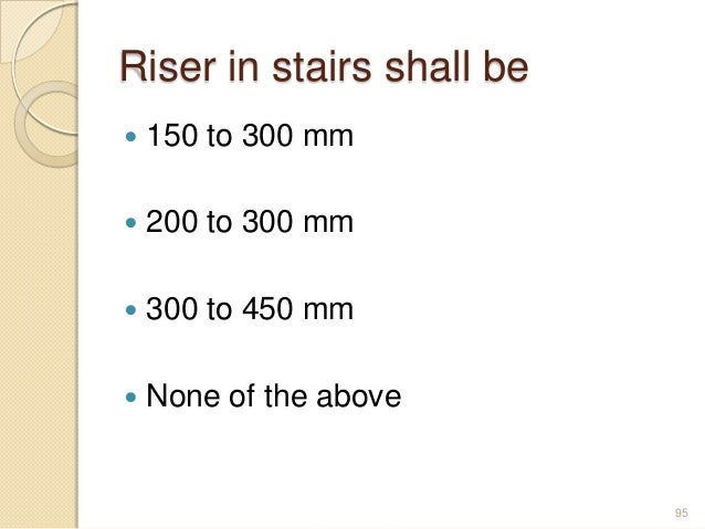 Riser in stairs shall be  150 to 300 mm  200 to 300 mm  300 to 450 mm  None of the above 95
