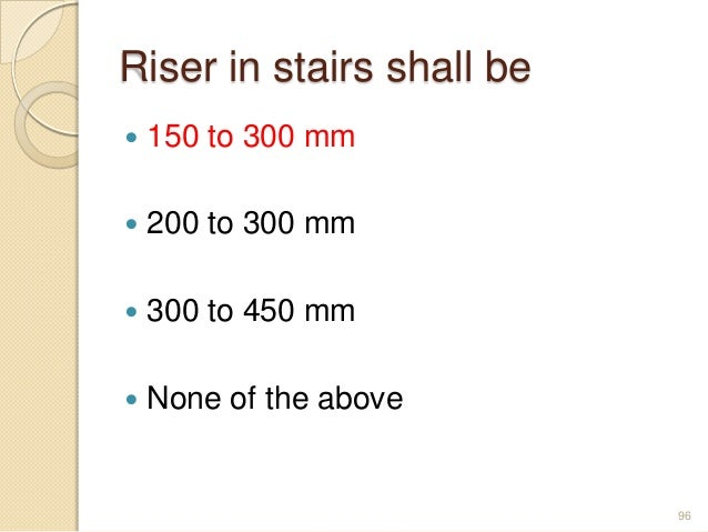Riser in stairs shall be  150 to 300 mm  200 to 300 mm  300 to 450 mm  None of the above 96