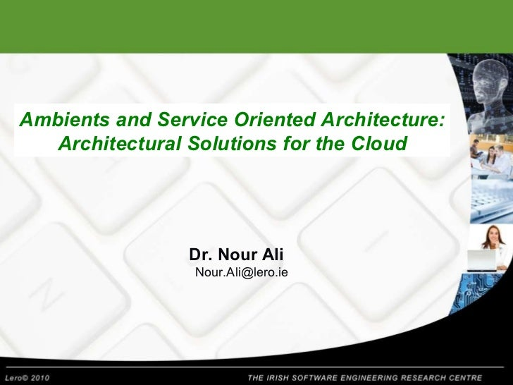 Ambients and Service Oriented Architecture: Architectural Solutions for the Cloud Dr. Nour Ali [email_address]