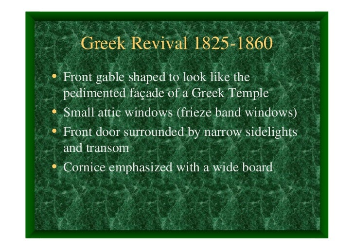 Greek Revival 1825-1860• Front gable shaped to look like the  pedimented façade of a Greek Temple• Small attic windows (fr...