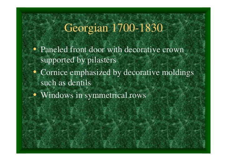 Georgian 1700-1830• Paneled front door with decorative crown  supported by pilasters• Cornice emphasized by decorative mol...