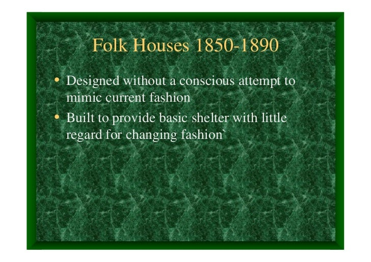 Folk Houses 1850-1890• Designed without a conscious attempt to  mimic current fashion• Built to provide basic shelter with...