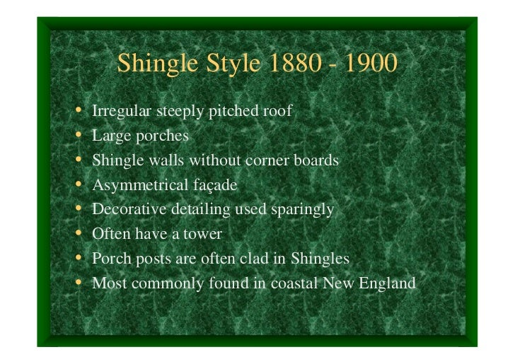Shingle Style 1880 - 1900•   Irregular steeply pitched roof•   Large porches•   Shingle walls without corner boards•   Asy...