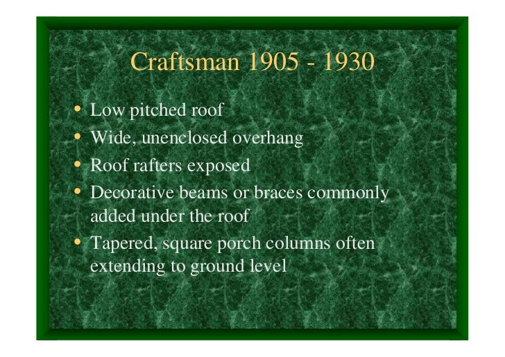 Craftsman 1905 - 1930• Low pitched roof• Wide, unenclosed overhang• Roof rafters exposed• Decorative beams or braces commo...