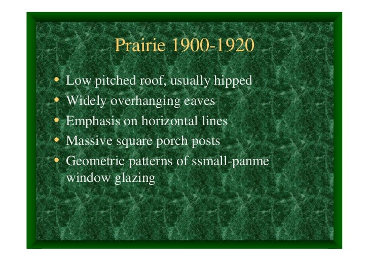 Prairie 1900-1920•   Low pitched roof, usually hipped•   Widely overhanging eaves•   Emphasis on horizontal lines•   Massi...