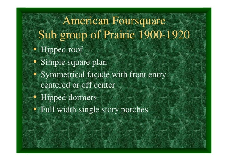American Foursquare Sub group of Prairie 1900-1920• Hipped roof• Simple square plan• Symmetrical façade with front entry  ...