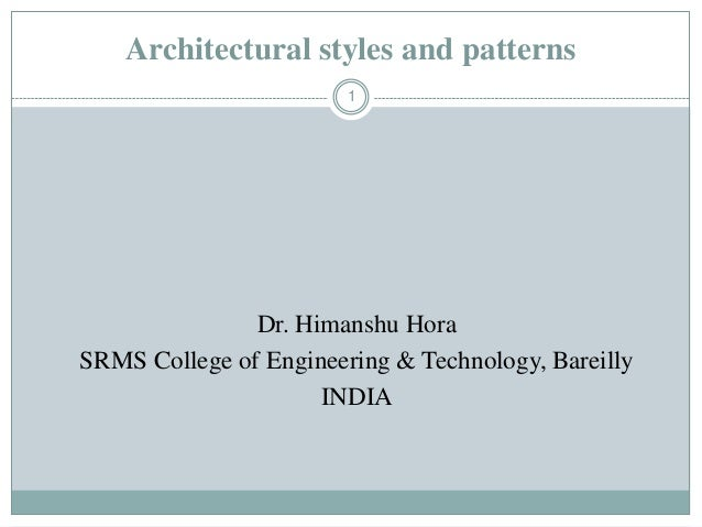 Architectural styles and patterns 1 Dr. Himanshu Hora SRMS College of Engineering & Technology, Bareilly INDIA
