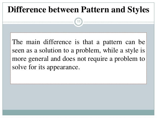 11 The main difference is that a pattern can be seen as a solution to a problem, while a style is more general and does no...