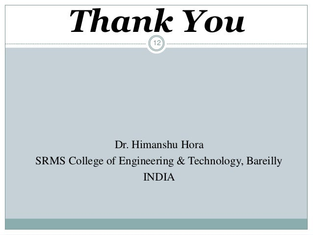 12 Thank You Dr. Himanshu Hora SRMS College of Engineering & Technology, Bareilly INDIA