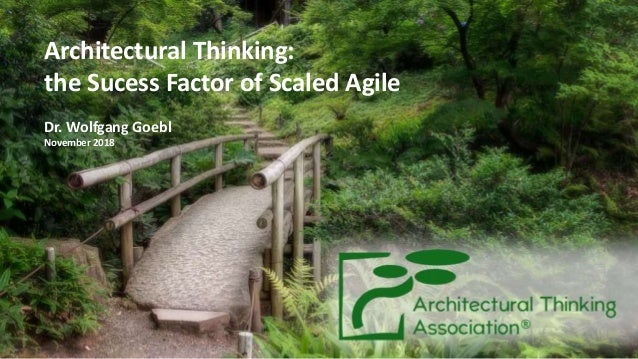 Architectural Thinking: the Sucess Factor of Scaled Agile Dr. Wolfgang Goebl November 2018 1