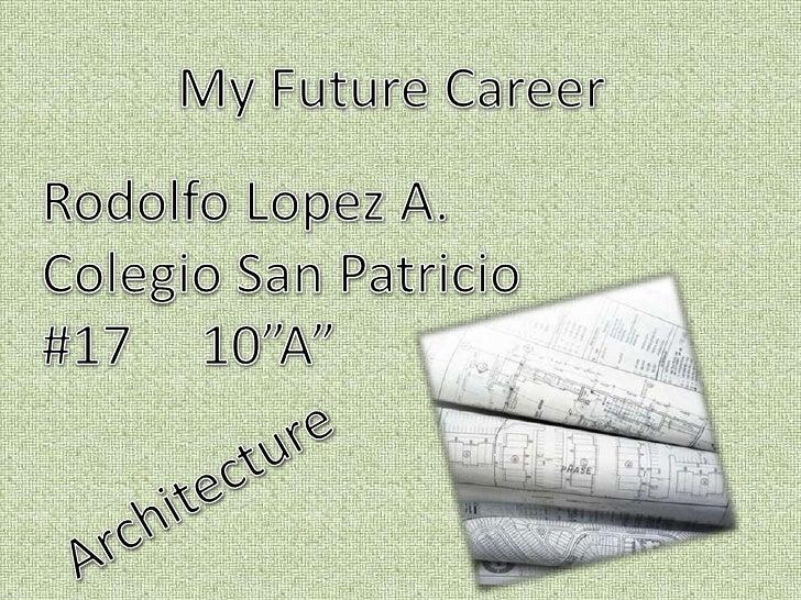 """My Future Career<br />Rodolfo Lopez A.<br />Colegio San Patricio<br />#17     10""""A""""<br />Architecture<br />"""