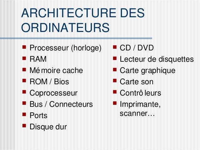 ARCHITECTURE DES ORDINATEURS          Processeur (horloge) RAM Mé moire cache ROM / Bios Coprocesseur Bus / Connec...