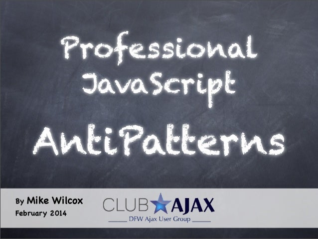 Professional JavaScript  AntiPatterns By  Mike Wilcox  February 2014