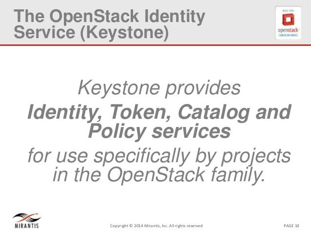 PAGE 10Copyright © 2014 Mirantis, Inc. All rights reserved The OpenStack Identity Service (Keystone) Keystone provides Ide...