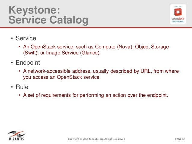 PAGE 12Copyright © 2014 Mirantis, Inc. All rights reserved Keystone: Service Catalog • Service • An OpenStack service, suc...