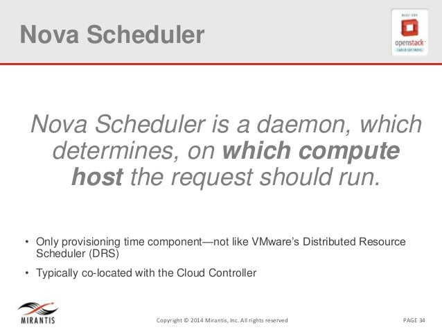PAGE 34Copyright © 2014 Mirantis, Inc. All rights reserved Nova Scheduler Nova Scheduler is a daemon, which determines, on...