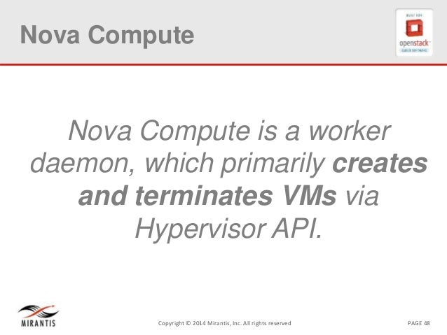 PAGE 48Copyright © 2014 Mirantis, Inc. All rights reserved Nova Compute Nova Compute is a worker daemon, which primarily c...
