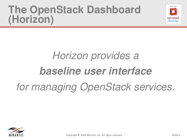 PAGE 6Copyright © 2014 Mirantis, Inc. All rights reserved The OpenStack Dashboard (Horizon) Horizon provides a baseline us...