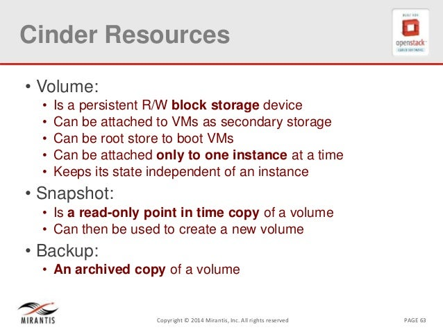 PAGE 63Copyright © 2014 Mirantis, Inc. All rights reserved Cinder Resources • Volume: • Is a persistent R/W block storage ...