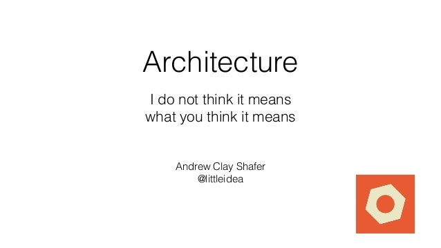 Architecture I do not think it means what you think it means Andrew Clay Shafer @littleidea