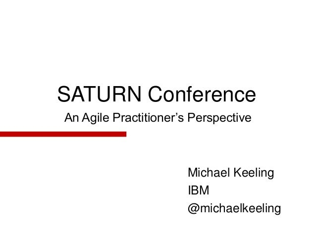 SATURN Conference  An Agile Practitioner's Perspective  Michael Keeling  IBM  @michaelkeeling