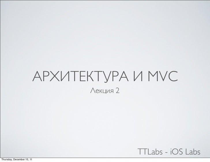 АРХИТЕКТУРА И MVC                              Лекция 2                                         TTLabs - iOS LabsThursday,...