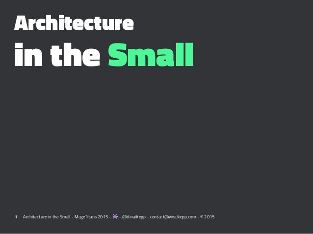 Architecture in the Small 1 Architecture in the Small - MageTitans 2015 - ! - @VinaiKopp - contact@vinaikopp.com - © 2015