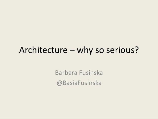Architecture – why so serious?  Barbara Fusinska  @BasiaFusinska