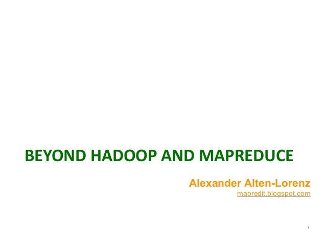 BEYOND  HADOOP  AND  MAPREDUCE 1 Alexander Alten-Lorenz mapredit.blogspot.com