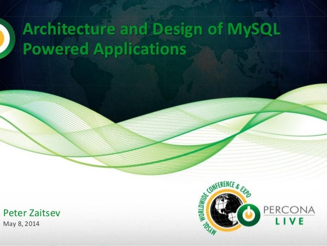 Architecture and Design of MySQL Powered Applications Peter Zaitsev May 8, 2014