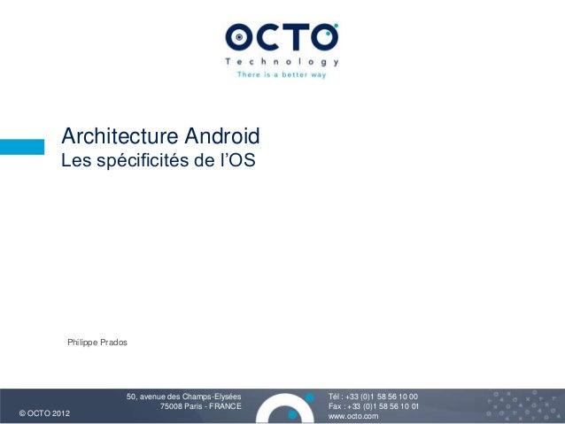 Architecture Android Les spécificités de l'OS  Philippe Prados  © OCTO 2012  50, avenue des Champs-Elysées 75008 Paris - F...