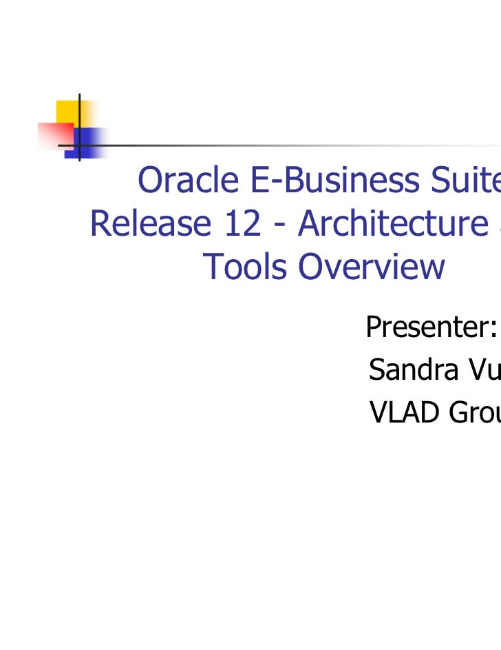 Oracle E-Business SuiteRelease 12 - Architecture and       Tools Overview                 Presenter:                 Sandr...