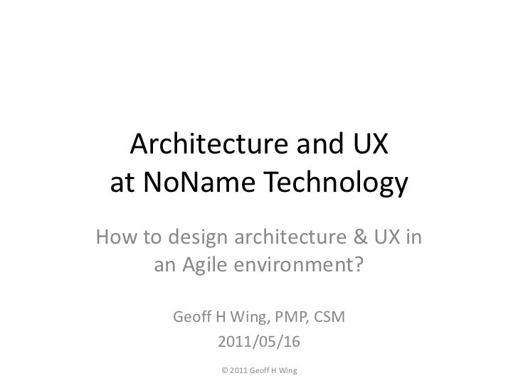 Architecture and UX at NoNameTechnology<br />How to design architecture & UX in an Agile environment?<br />© 2011 Geoff H ...
