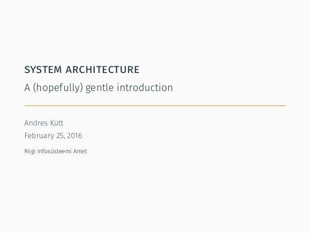 system architecture A (hopefully) gentle introduction Andres Kütt February 25, 2016 Riigi Infosüsteemi Amet