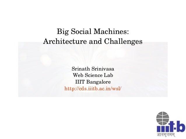 BigSocialMachines: ArchitectureandChallenges SrinathSrinivasa WebScienceLab IIITBangalore http://cds.iiitb.ac.in/w...