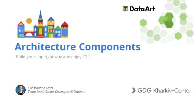 Architecture Components Build your app right way and enjoy IT! :) Constantine Mars Team Lead, Senior Developer @ DataArt