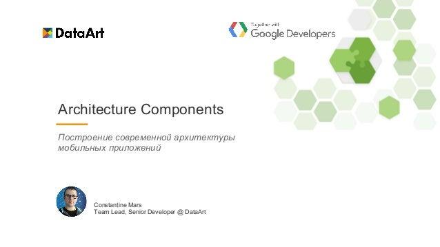 Architecture Components Constantine Mars Team Lead, Senior Developer @ DataArt Построение современной архитектуры мобильны...