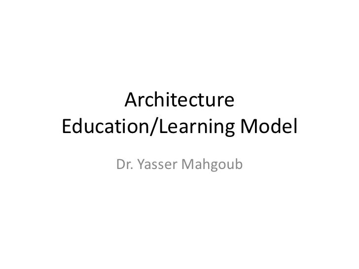 ArchitectureEducation/Learning Model     Dr. Yasser Mahgoub