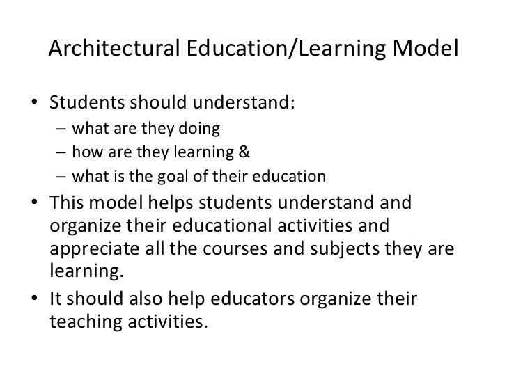 Architectural Education/Learning Model• Students should understand:  – what are they doing  – how are they learning &  – w...