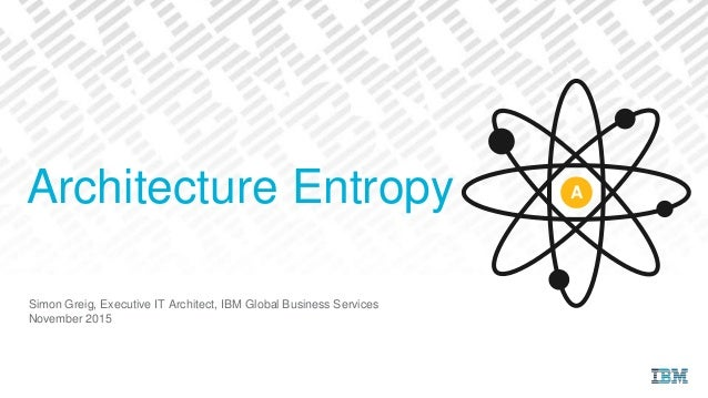 Simon Greig, Executive IT Architect, IBM Global Business Services November 2015 Architecture Entropy A