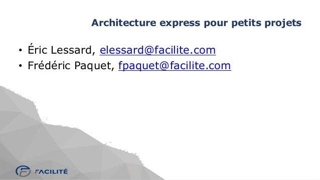 Architecture express pour petits projets • Éric Lessard, elessard@facilite.com • Frédéric Paquet, fpaquet@facilite.com