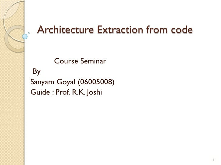 Architecture Extraction from code        Course Seminar  By Sanyam Goyal (06005008) Guide : Prof. R.K. Joshi              ...