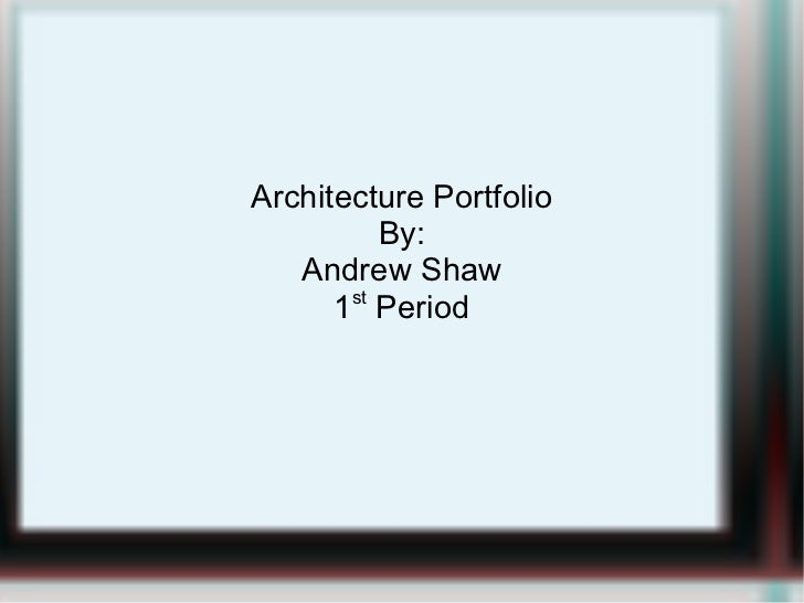 Architecture Portfolio By: Andrew Shaw 1 st  Period