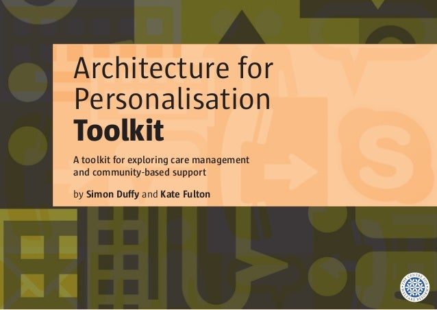 Architecture for Personalisation Toolkit A toolkit for exploring care management and community-based support by Simon Duff...