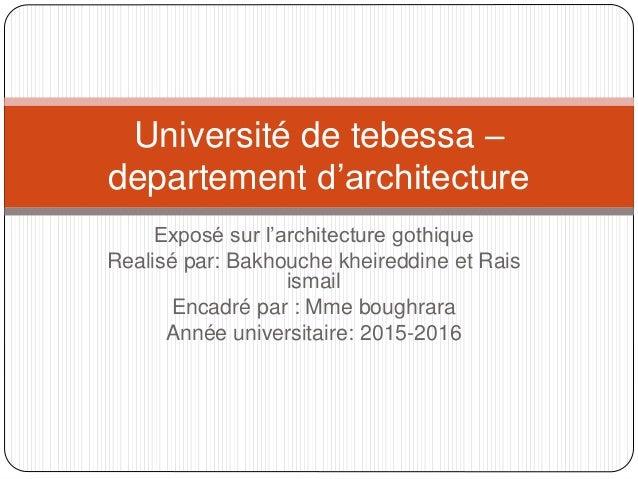 Exposé sur l'architecture gothique Realisé par: Bakhouche kheireddine et Rais ismail Encadré par : Mme boughrara Année uni...