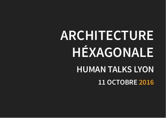 ARCHITECTUREARCHITECTURE HÉXAGONALEHÉXAGONALE HUMAN TALKS LYONHUMAN TALKS LYON 11 OCTOBRE11 OCTOBRE 20162016