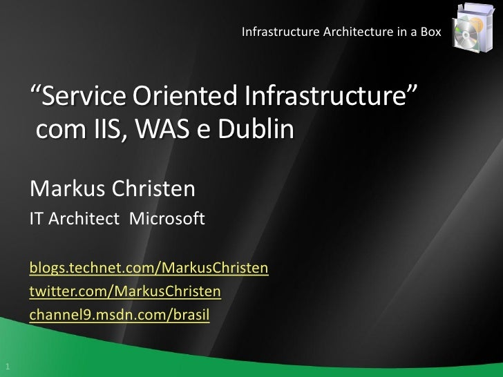 """Infrastructure Architecture in a Box        """"Service Oriented Infrastructure""""      com IIS, WAS e Dublin     Markus Christ..."""