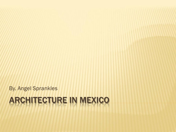 By. Angel Sprankles  ARCHITECTURE IN MEXICO